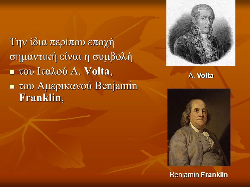 Την ίδια περίπου εποχή σημαντική είναι η συμβολή  του Ιταλού Α. Volta,  του Αμερικανού Benjamin Franklin, Benjamin Franklin A.Volta A. Volta