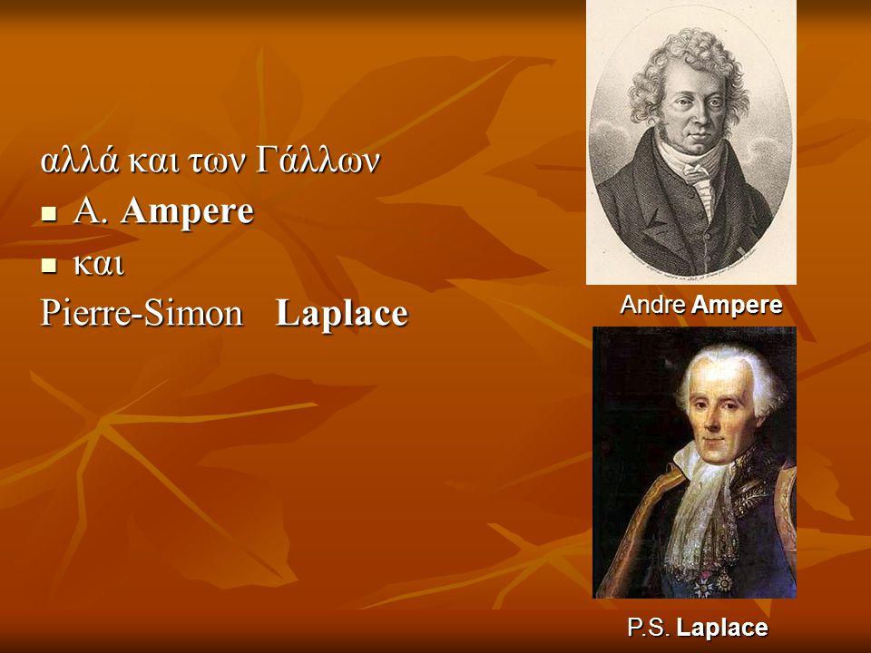 αλλά και των Γάλλων  Α. Ampere  και Pierre-Simon Laplace AndreAmpere Andre Ampere P.S. Laplace