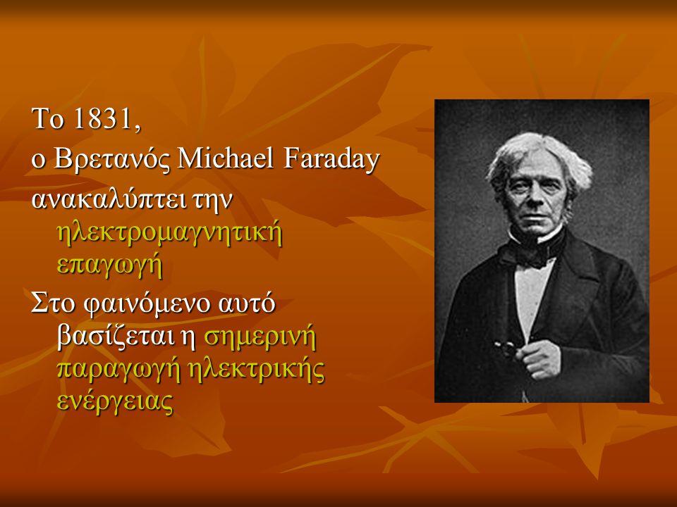 To 1831, ο Βρετανός Michael Faraday ανακαλύπτει την ηλεκτρομαγνητική επαγωγή Στο φαινόμενο αυτό βασίζεται η σημερινή παραγωγή ηλεκτρικής ενέργειας