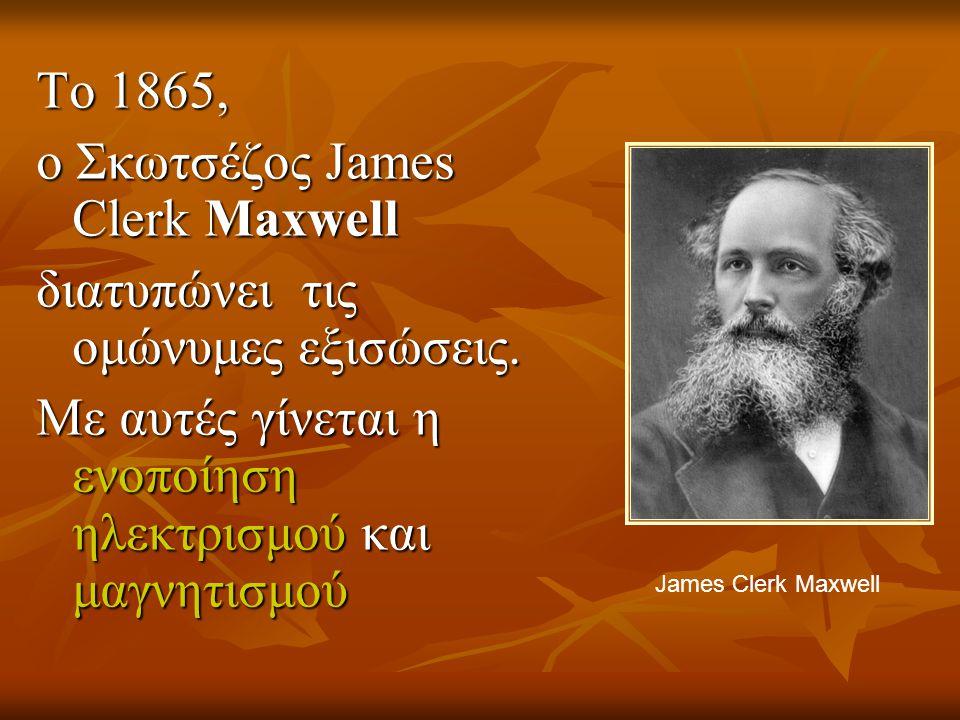 To 1865, ο Σκωτσέζος James Clerk Maxwell διατυπώνει τις ομώνυμες εξισώσεις. Με αυτές γίνεται η ενοποίηση ηλεκτρισμού και μαγνητισμού James Clerk Maxwe