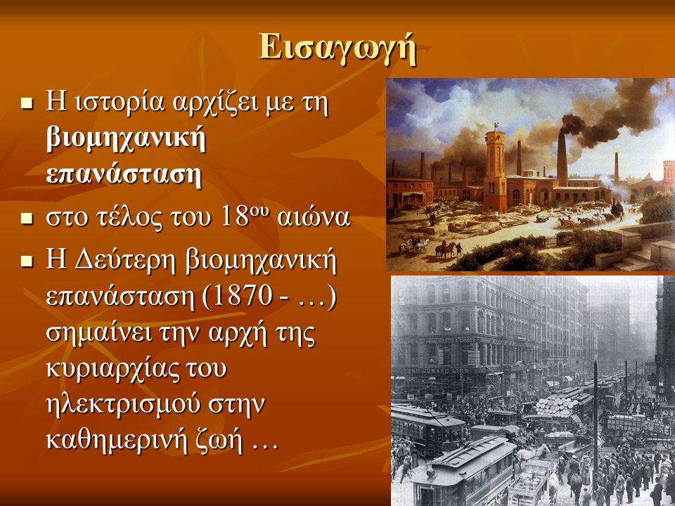 Εισαγωγή  Η ιστορία αρχίζει με τη βιομηχανική επανάσταση  στο τέλος του 18 ου αιώνα  Η Δεύτερη βιομηχανική επανάσταση (1870 - …) σημαίνει την αρχή