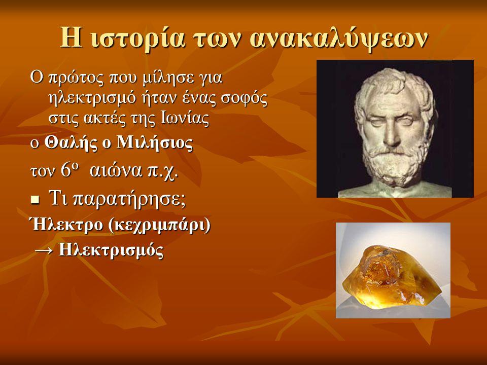 Η ιστορία των ανακαλύψεων Ο πρώτος που μίλησε για ηλεκτρισμό ήταν ένας σοφός στις ακτές της Ιωνίας ο Θαλής ο Μιλήσιος τον 6 ο αιώνα π.χ.  Τι παρατήρη