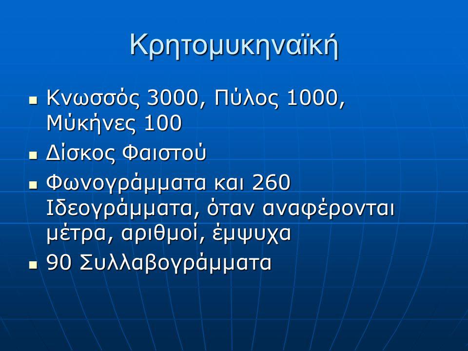 Κρητομυκηναϊκή  Κνωσσός 3000, Πύλος 1000, Μύκήνες 100  Δίσκος Φαιστού  Φωνογράμματα και 260 Ιδεογράμματα, όταν αναφέρονται μέτρα, αριθμοί, έμψυχα  90 Συλλαβογράμματα