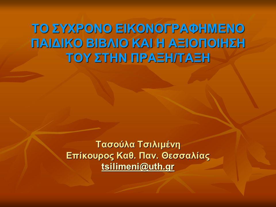 ΤΟ ΣΥΧΡΟΝΟ ΕΙΚΟΝΟΓΡΑΦΗΜΕΝΟ ΠΑΙΔΙΚΟ ΒΙΒΛΙΟ ΚΑΙ Η ΑΞΙΟΠΟΙΗΣΗ ΤΟΥ ΣΤΗΝ ΠΡΑΞΗ/ΤΑΞΗ Τασούλα Τσιλιμένη Επίκουρος Καθ. Παν. Θεσσαλίας tsilimeni@uth.gr tsilim