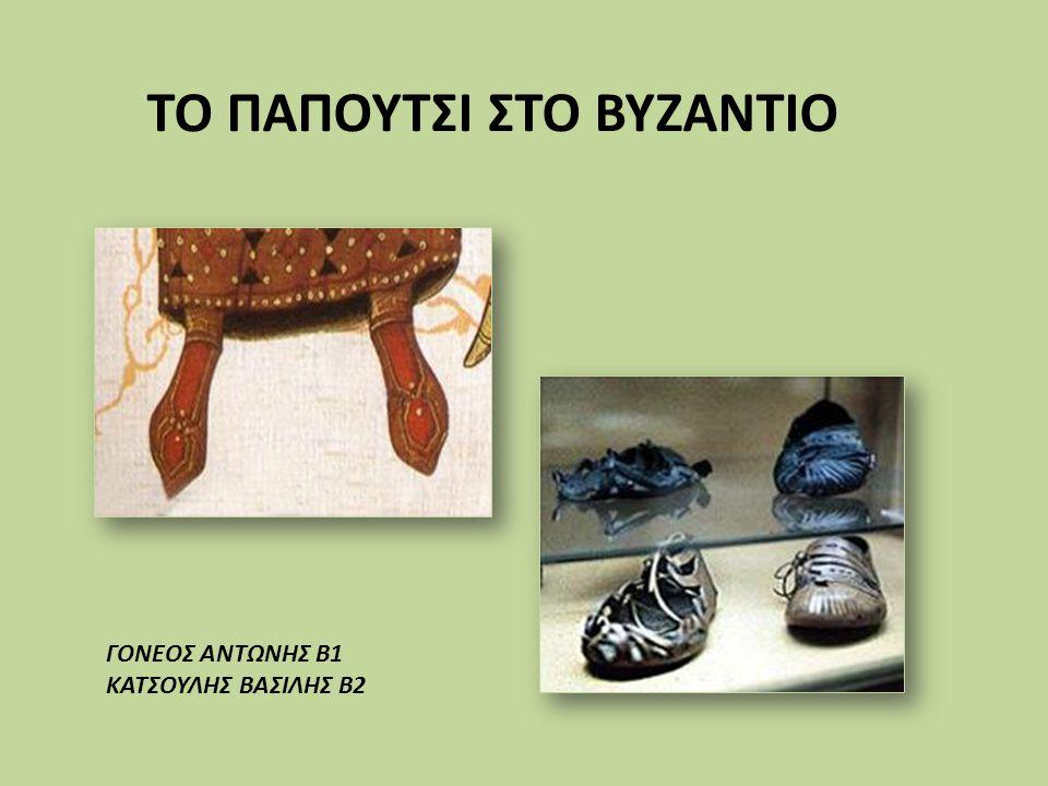 1.ΤΟ ΠΑΠΟΥΤΣΙ ΣΤΟ ΒΥΖΑΝΤΙΟ Πολύ μεγάλες δυσκολίες θα συναντήσει όποιος θελήσει να γνωρίσει το παπούτσι της εποχής του Βυζαντίου.
