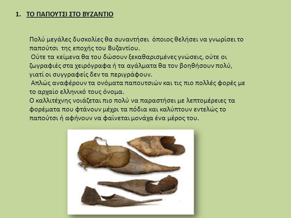 1.ΤΟ ΠΑΠΟΥΤΣΙ ΣΤΟ ΒΥΖΑΝΤΙΟ Πολύ μεγάλες δυσκολίες θα συναντήσει όποιος θελήσει να γνωρίσει το παπούτσι της εποχής του Βυζαντίου. Ούτε τα κείμενα θα το