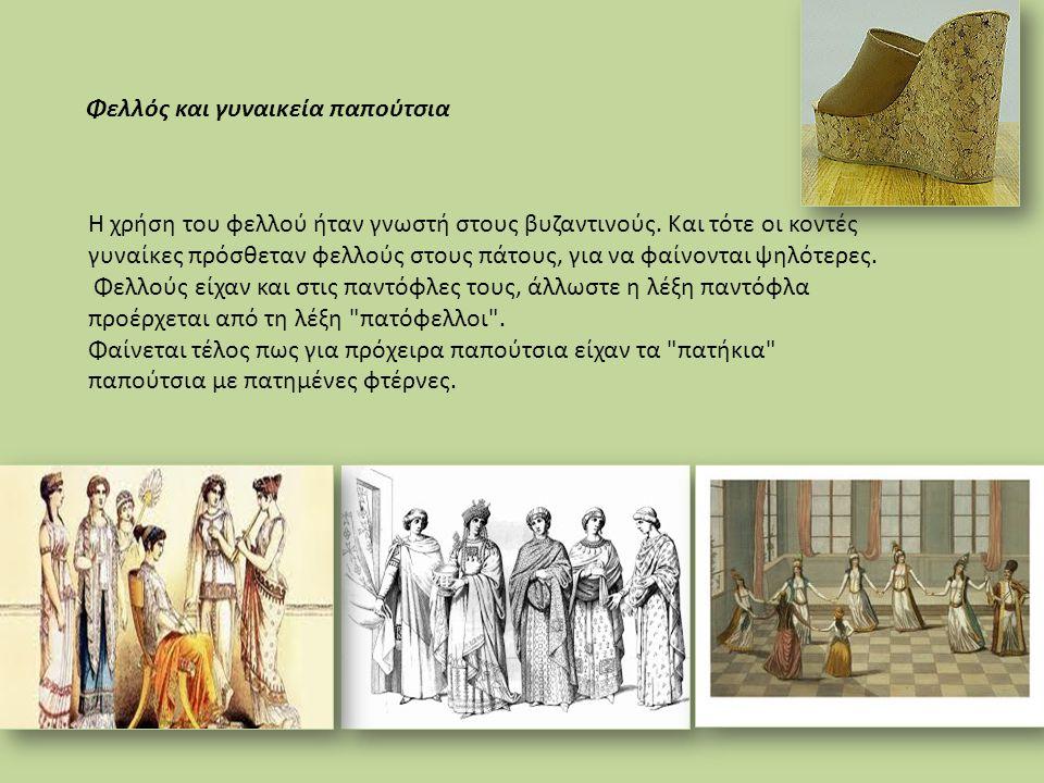 Η χρήση του φελλού ήταν γνωστή στους βυζαντινούς. Και τότε οι κοντές γυναίκες πρόσθεταν φελλούς στους πάτους, για να φαίνονται ψηλότερες. Φελλούς είχα