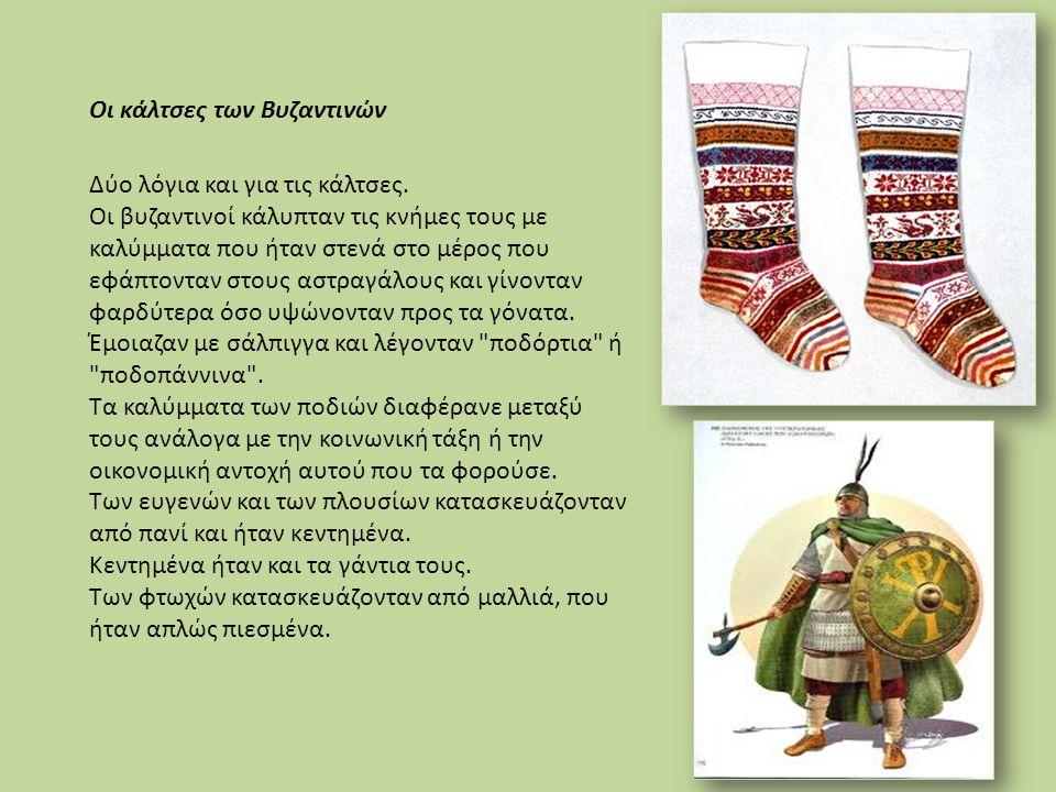 Δύο λόγια και για τις κάλτσες. Οι βυζαντινοί κάλυπταν τις κνήμες τους με καλύμματα που ήταν στενά στο μέρος που εφάπτονταν στους αστραγάλους και γίνον