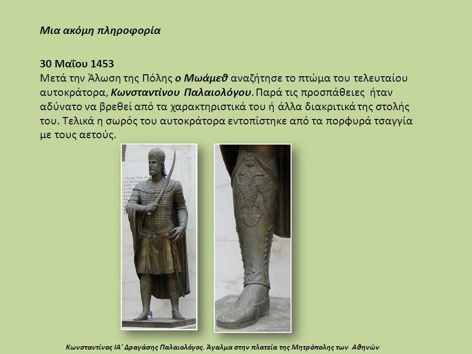 30 Μαΐου 1453 Μετά την Άλωση της Πόλης ο Μωάμεθ αναζήτησε το πτώμα του τελευταίου αυτοκράτορα, Κωνσταντίνου Παλαιολόγου. Παρά τις προσπάθειες ήταν αδύ