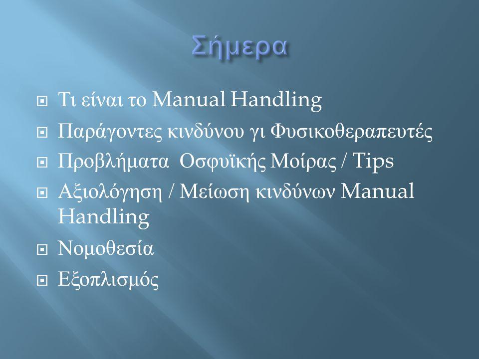  « Κάθε μεταφορά ή υποστήριξη φορτίου ( περικλείει σήκωμα, εναπόθεση στο έδαφος, ώθηση, μεταφορά, μετακίνηση ) με τα χέρια ή με το σώμα » (Manual Handling Operations Regulations 1992 (MHOR Στη Φυσικοθεραπεία προστίθεται η καθοδήγηση, διευκόλυνση, οι χειρισμοί, και η αντίσταση.