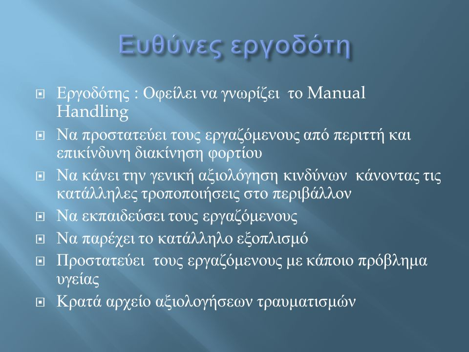  Εργοδότης : Οφείλει να γνωρίζει το Manual Handling  Να προστατεύει τους εργαζόμενους από περιττή και επικίνδυνη διακίνηση φορτίου  Να κάνει την γε