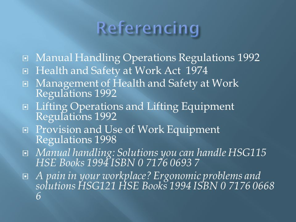  Manual Handling Operations Regulations 1992  Health and Safety at Work Act 1974  Management of Health and Safety at Work Regulations 1992  Liftin