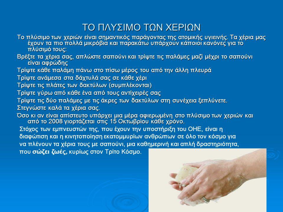 ΤΟ ΠΛΥΣΙΜΟ ΤΩΝ ΧΕΡΙΩΝ Το πλύσιμο των χεριών είναι σημαντικός παράγοντας της ατομικής υγιεινής. Τα χέρια μας έχουν τα πιο πολλά μικρόβια και παρακάτω υ