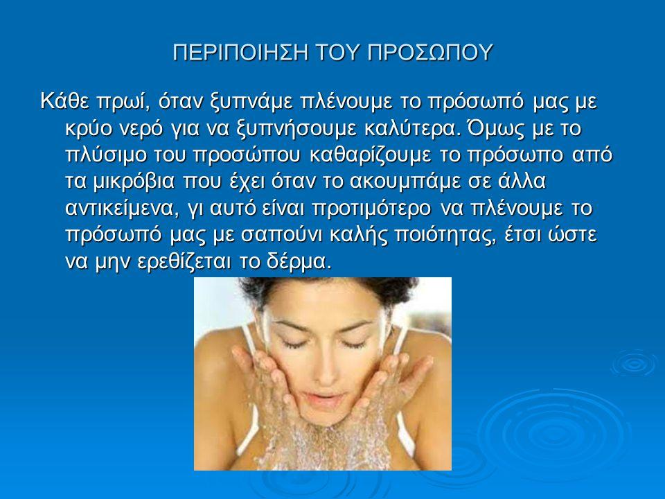 ΠΕΡΙΠΟΙΗΣΗ ΤΟΥ ΠΡΟΣΩΠΟΥ Κάθε πρωί, όταν ξυπνάμε πλένουμε το πρόσωπό μας με κρύο νερό για να ξυπνήσουμε καλύτερα. Όμως με το πλύσιμο του προσώπου καθαρ