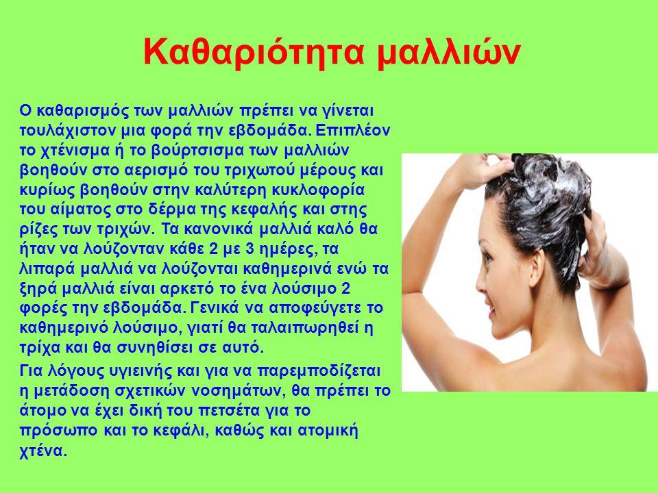 Καθαριότητα μαλλιών Ο καθαρισμός των μαλλιών πρέπει να γίνεται τουλάχιστον μια φορά την εβδομάδα. Επιπλέον το χτένισμα ή το βούρτσισμα των μαλλιών βοη