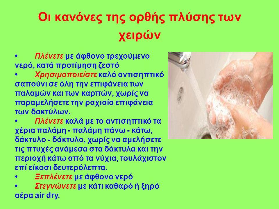 Οι κανόνες της ορθής πλύσης των χειρών • Πλένετε με άφθονο τρεχούμενο νερό, κατά προτίμηση ζεστό • Χρησιμοποιείστε καλό αντισηπτικό σαπούνι σε όλη την