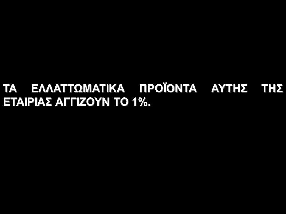 ΤΑ ΕΛΛΑΤΤΩΜΑΤΙΚΑ ΠΡΟΪΟΝΤΑ ΑΥΤΗΣ ΤΗΣ ΕΤΑΙΡΙΑΣ ΑΓΓΙΖΟΥΝ ΤΟ 1%.