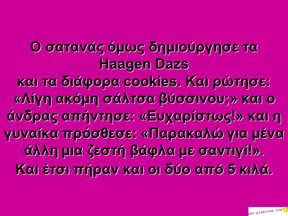 Ο σατανάς όμως δημιούργησε τα Haagen Dazs και τα διάφορα cookies.