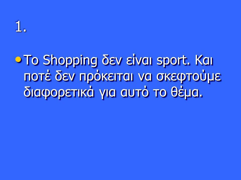 1.1. • Το Shopping δεν είναι sport. Και ποτέ δεν πρόκειται να σκεφτούμε διαφορετικά για αυτό το θέμα.