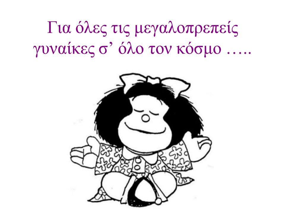 Για όλες τις μεγαλοπρεπείς γυναίκες σ' όλο τον κόσμο …..