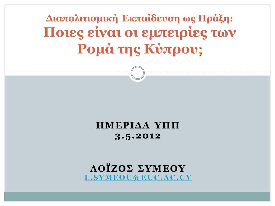ΗΜΕΡΙΔΑ ΥΠΠ 3.5.2012 ΛΟΪΖΟΣ ΣΥΜΕΟΥ L.SYMEOU@EUC.AC.CY ; Διαπολιτισμική Εκπαίδευση ως Πράξη: Ποιες είναι οι εμπειρίες των Ρομά της Κύπρου;