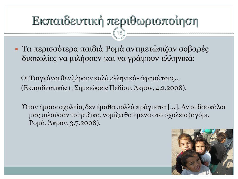 Εκπαιδευτική περιθωριοποίηση 18  Τα περισσότερα παιδιά Ρομά αντιμετώπιζαν σοβαρές δυσκολίες να μιλήσουν και να γράψουν ελληνικά: Οι Τσιγγάνοι δεν ξέρ