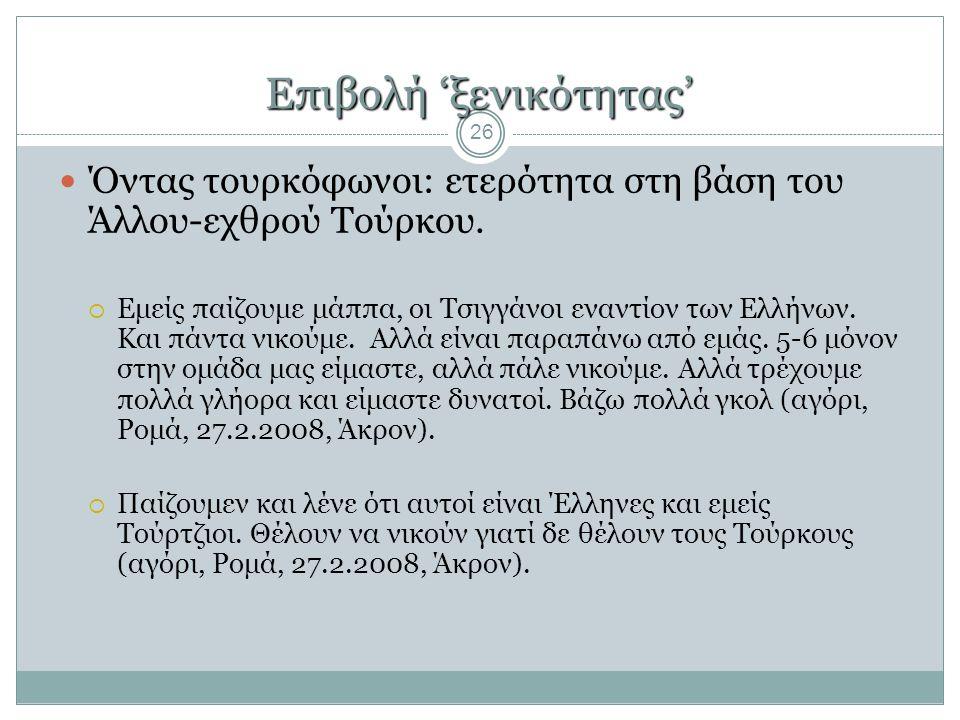 Επιβολή 'ξενικότητας' 26  Όντας τουρκόφωνοι: ετερότητα στη βάση του Άλλου-εχθρού Τούρκου.  Εμείς παίζουμε μάππα, οι Τσιγγάνοι εναντίον των Ελλήνων.