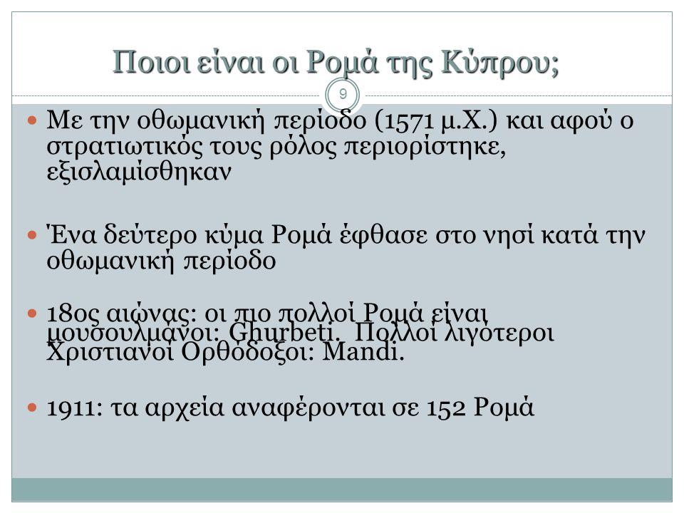 Ποιοι είναι οι Ρομά της Κύπρου; 9  Με την oθωμανική περίοδο (1571 μ.Χ.) και αφού ο στρατιωτικός τους ρόλος περιορίστηκε, εξισλαμίσθηκαν  Ένα δεύτερο