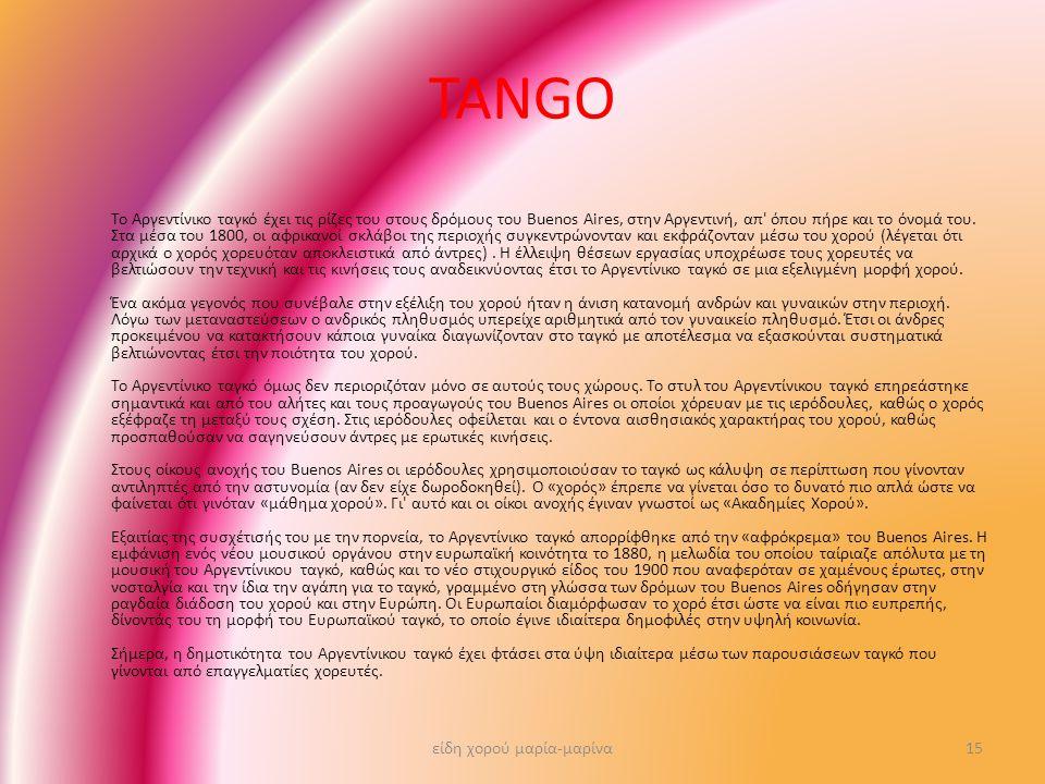 TANGO Το Αργεντίνικο ταγκό έχει τις ρίζες του στους δρόμους του Buenos Aires, στην Αργεντινή, απ' όπου πήρε και το όνομά του. Στα μέσα του 1800, οι αφ