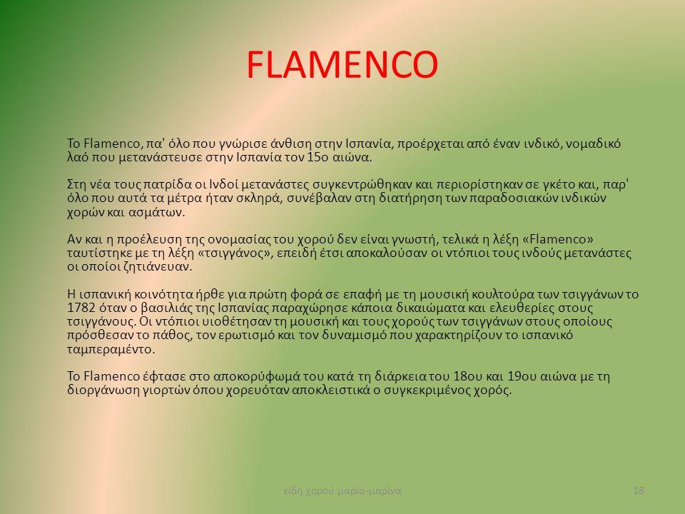 FLAMENCO Το Flamenco, πα' όλο που γνώρισε άνθιση στην Ισπανία, προέρχεται από έναν ινδικό, νομαδικό λαό που μετανάστευσε στην Ισπανία τον 15ο αιώνα. Σ