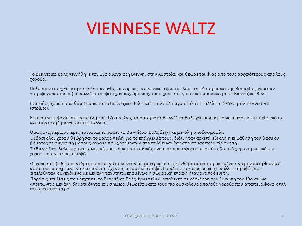 VIENNESE WALTZ Το Βιεννέζικο Βαλς γεννήθηκε τον 13ο αιώνα στη Βιέννη, στην Αυστρία, και θεωρείται ένας από τους αρχαιότερους απαλούς χορούς. Πολύ πριν