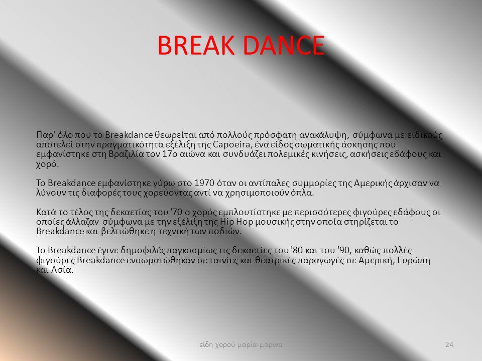 BREAK DANCE Παρ' όλο που το Breakdance θεωρείται από πολλούς πρόσφατη ανακάλυψη, σύμφωνα με ειδικούς αποτελεί στην πραγματικότητα εξέλιξη της Capoeira