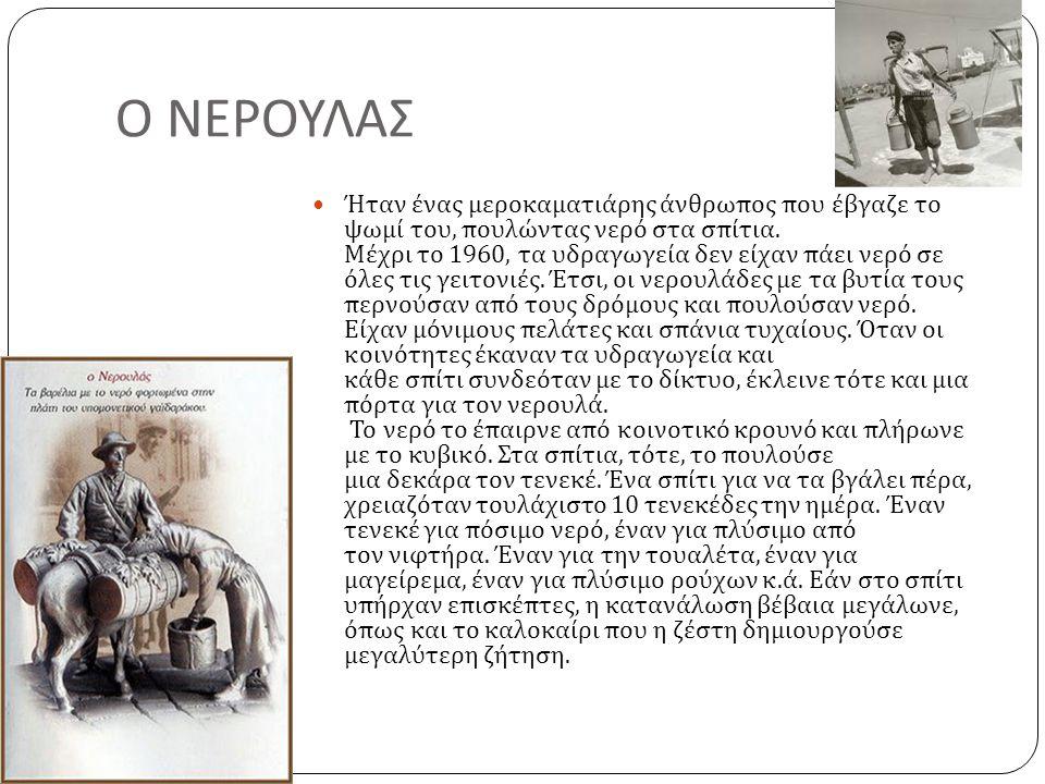 Ο ΝΕΡΟΥΛΑΣ  Ήταν ένας μεροκαματιάρης άνθρωπος που έβγαζε το ψωμί του, πουλώντας νερό στα σπίτια. Μέχρι το 1960, τα υδραγωγεία δεν είχαν πάει νερό σε