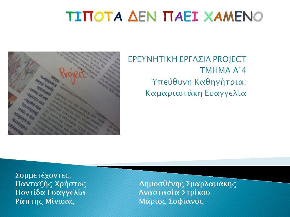 ΕΡΕΥΝΗΤΙΚΗ ΕΡΓΑΣΙΑ PROJECT TMHMA A'4 Υπεύθυνη Καθηγήτρια: Καμαριωτάκη Ευαγγελία Συμμετέχοντες: Πανταζής Χρήστος Δημοσθένης Σμαρλαμάκης Ποντίδα Ευαγγελ