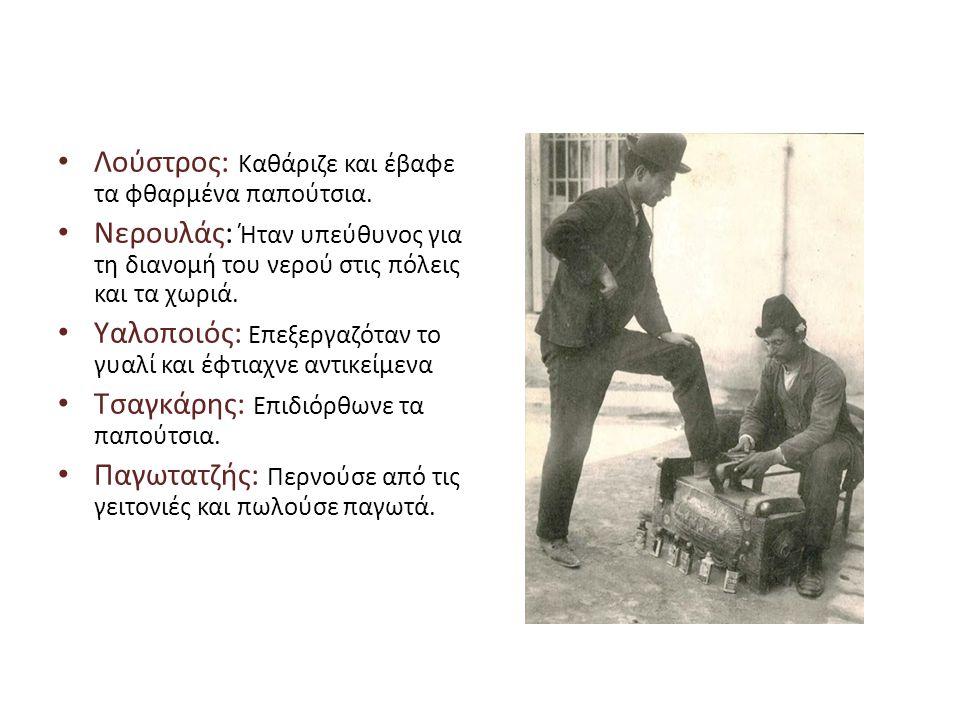 • Λούστρος: Καθάριζε και έβαφε τα φθαρμένα παπούτσια. • Νερουλάς: Ήταν υπεύθυνος για τη διανομή του νερού στις πόλεις και τα χωριά. • Υαλοποιός: Επεξε