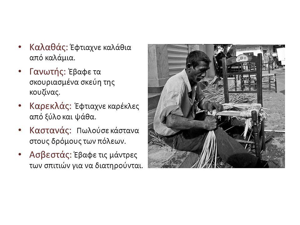 • Καλαθάς: Έφτιαχνε καλάθια από καλάμια. • Γανωτής: Έβαφε τα σκουριασμένα σκεύη της κουζίνας. • Καρεκλάς: Έφτιαχνε καρέκλες από ξύλο και ψάθα. • Καστα