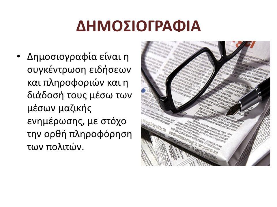 ΔΗΜΟΣΙΟΓΡΑΦΙΑ • Δημοσιογραφία είναι η συγκέντρωση ειδήσεων και πληροφοριών και η διάδοσή τους μέσω των μέσων μαζικής ενημέρωσης, με στόχο την ορθή πλη