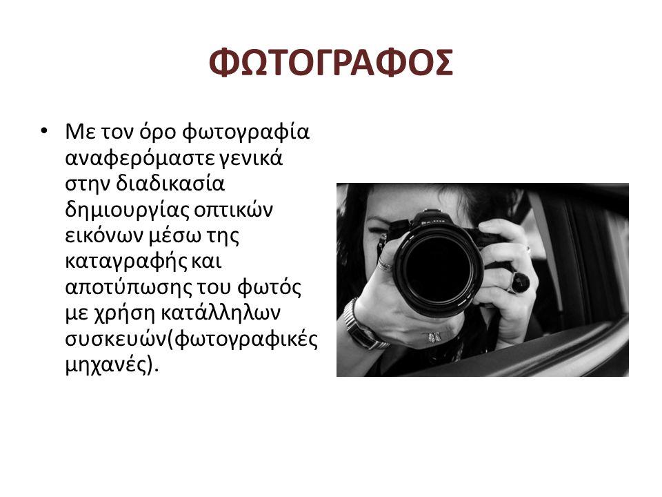 ΦΩΤΟΓΡΑΦΟΣ • Με τον όρο φωτογραφία αναφερόμαστε γενικά στην διαδικασία δημιουργίας οπτικών εικόνων μέσω της καταγραφής και αποτύπωσης του φωτός με χρή