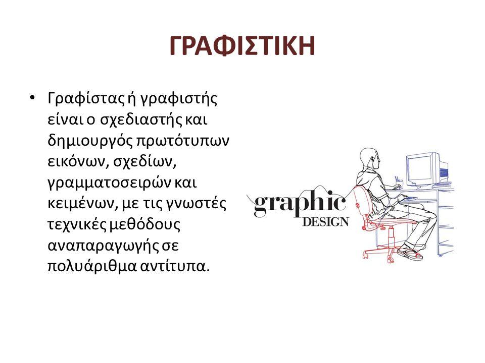 ΓΡΑΦΙΣΤΙΚΗ • Γραφίστας ή γραφιστής είναι ο σχεδιαστής και δημιουργός πρωτότυπων εικόνων, σχεδίων, γραμματοσειρών και κειμένων, με τις γνωστές τεχνικές