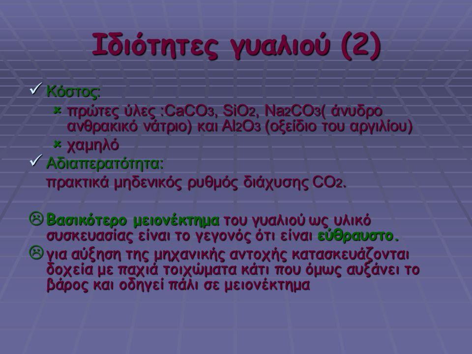 Ιδιότητες γυαλιού (2)  Κόστος:  πρώτες ύλες :CaCO 3, SiO 2, Na 2 CO 3 ( άνυδρο ανθρακικό νάτριο) και Al 2 O 3 (οξείδιο του αργιλίου)  χαμηλό  Αδια