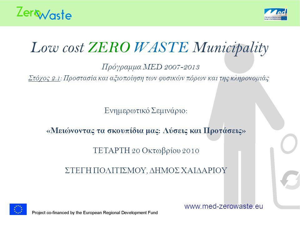 Low cost ZERO WASTE Municipality Πρόγραμμα MED 2007-2013 Στόχος 2.1: Προστασία και αξιο π οίηση των φυσικών π όρων και της κληρονομιάς www.med-zerowaste.eu Ενημερωτικό Σεμινάριο : « Μειώνοντας τα σκου π ίδια μας : Λύσεις και Προτάσεις » ΤΕΤΑΡΤΗ 20 Οκτωβρίου 2010 ΣΤΕΓΗ ΠΟΛΙΤΙΣΜΟΥ, ΔΗΜΟΣ ΧΑΙΔΑΡΙΟΥ