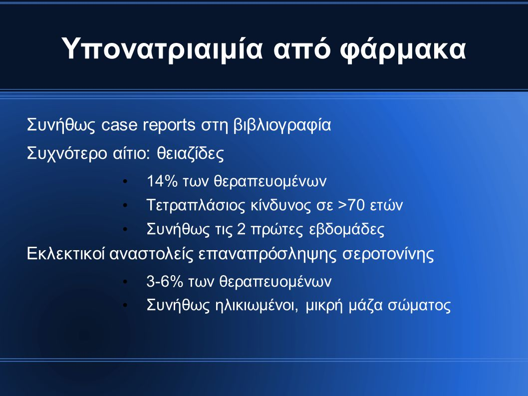 Υπονατριαιμία από φάρμακα Συνήθως case reports στη βιβλιογραφία Συχνότερο αίτιο: θειαζίδες • 14% των θεραπευομένων • Τετραπλάσιος κίνδυνος σε >70 ετών