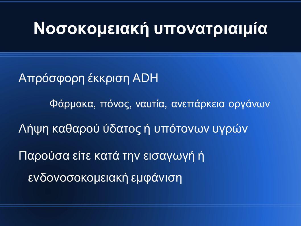 Νοσοκομειακή υπονατριαιμία Απρόσφορη έκκριση ADH Φάρμακα, πόνος, ναυτία, ανεπάρκεια οργάνων Λήψη καθαρού ύδατος ή υπότονων υγρών Παρούσα είτε κατά την