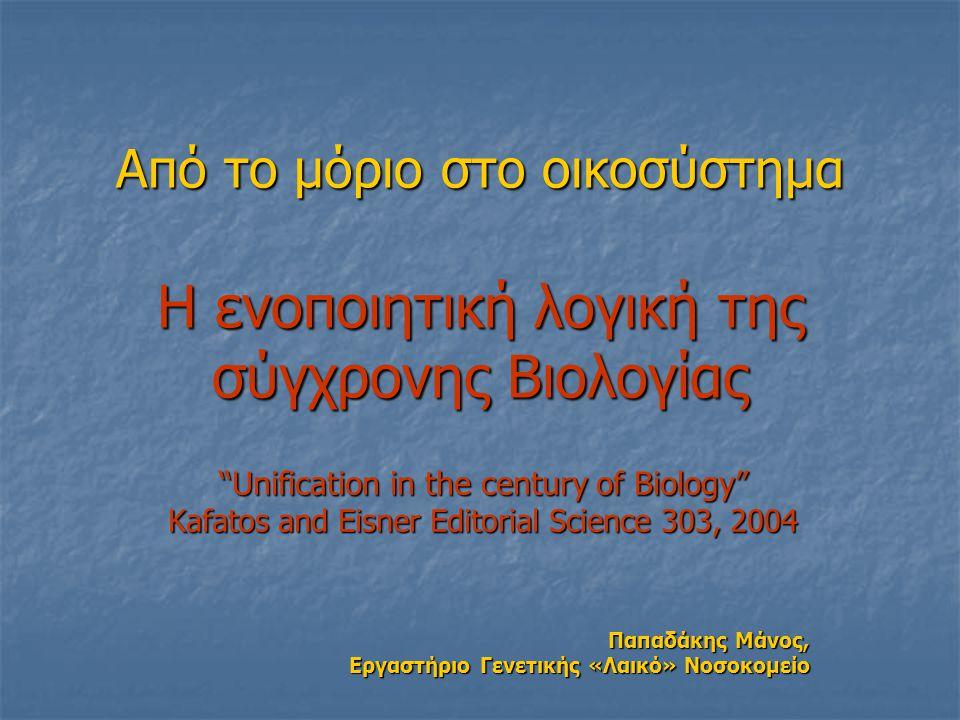 """Από το μόριο στο οικοσύστημα Η ενοποιητική λογική της σύγχρονης Βιολογίας """"Unification in the century of Biology"""" Kafatos and Eisner Editorial Science"""