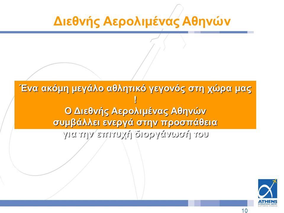 10 Διεθνής Αερολιμένας Αθηνών Ένα ακόμη μεγάλο αθλητικό γεγονός στη χώρα μας ! Ο Διεθνής Αερολιμένας Αθηνών συμβάλλει ενεργά στην προσπάθεια για την ε