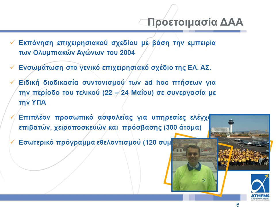 6 Προετοιμασία ΔΑΑ  Εκπόνηση επιχειρησιακού σχεδίου με βάση την εμπειρία των Ολυμπιακών Αγώνων του 2004  Ενσωμάτωση στο γενικό επιχειρησιακό σχέδιο της ΕΛ.