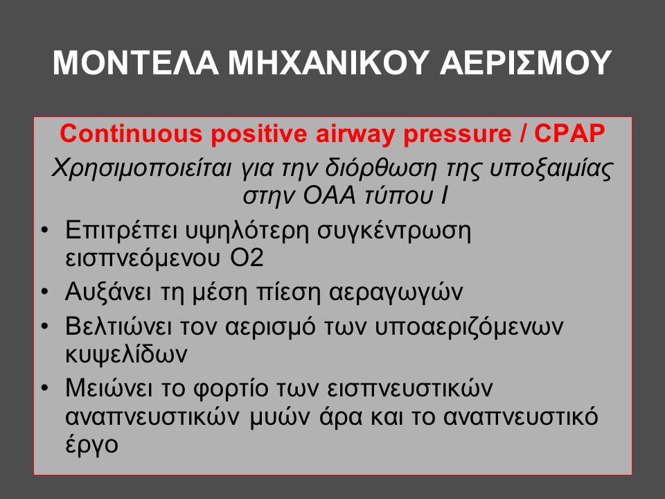MONTEΛΑ ΜΗΧΑΝΙΚΟΥ ΑΕΡΙΣΜΟΥ Continuous positive airway pressure / CPAP Χρησιμοποιείται για την διόρθωση της υποξαιμίας στην ΟΑΑ τύπου Ι •Επιτρέπει υψηλ