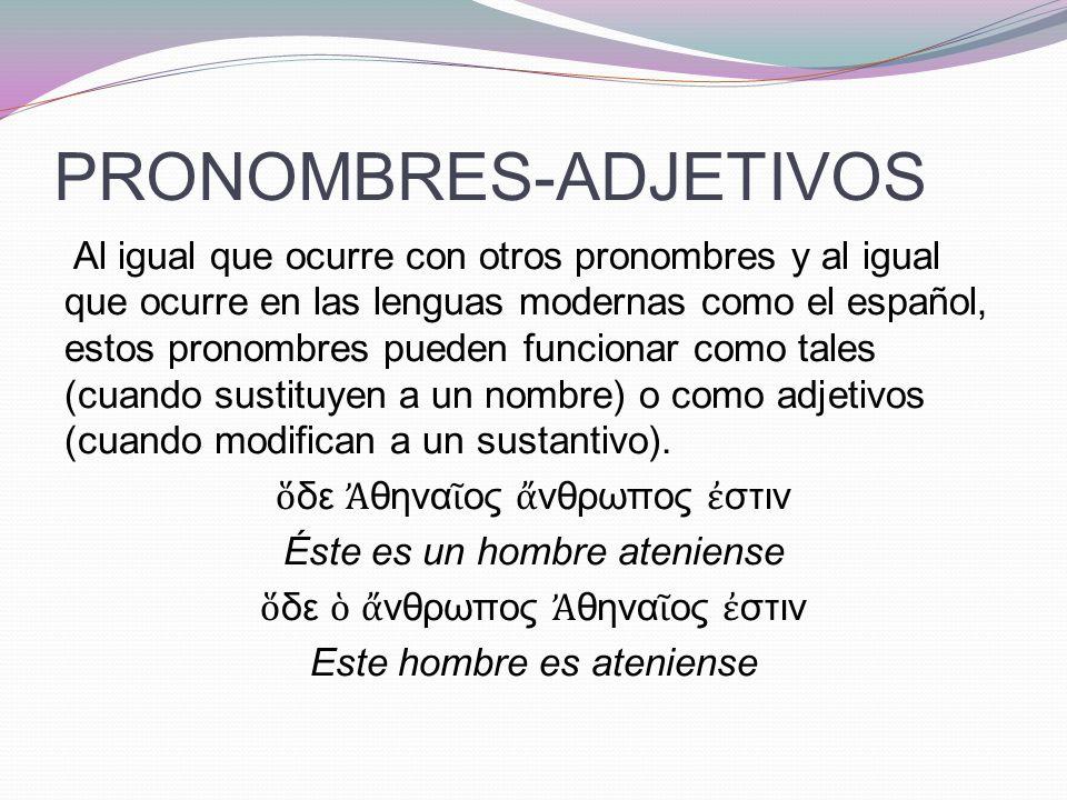 PRONOMBRES-ADJETIVOS Al igual que ocurre con otros pronombres y al igual que ocurre en las lenguas modernas como el español, estos pronombres pueden funcionar como tales (cuando sustituyen a un nombre) o como adjetivos (cuando modifican a un sustantivo).