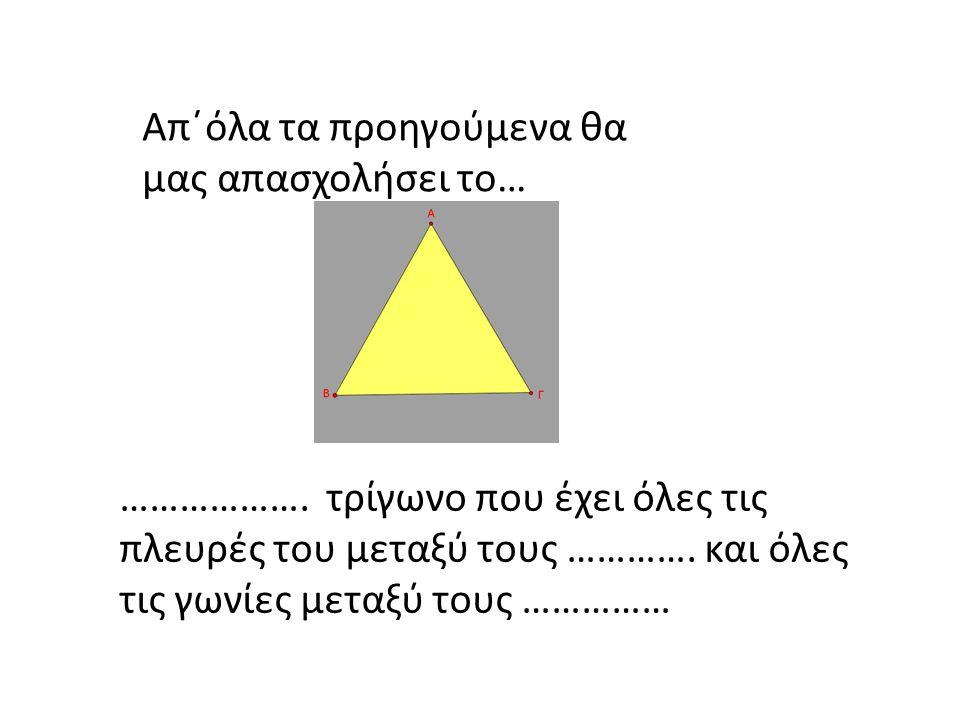 Απ΄όλα τα προηγούμενα θα μας απασχολήσει το… ………………. τρίγωνο που έχει όλες τις πλευρές του μεταξύ τους …………. και όλες τις γωνίες μεταξύ τους ……………