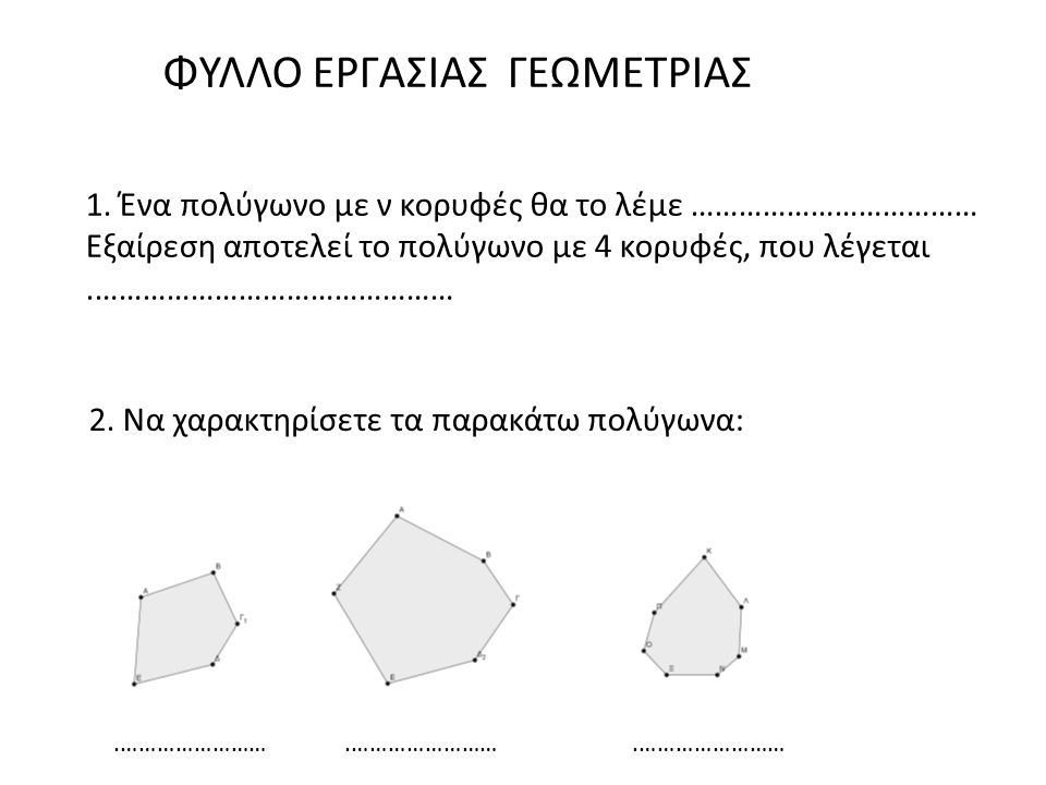 ΦΥΛΛΟ ΕΡΓΑΣΙΑΣ ΓΕΩΜΕΤΡΙΑΣ 2. Να χαρακτηρίσετε τα παρακάτω πολύγωνα: 1. Ένα πολύγωνο με ν κορυφές θα το λέμε ……………………………… Εξαίρεση αποτελεί το πολύγωνο